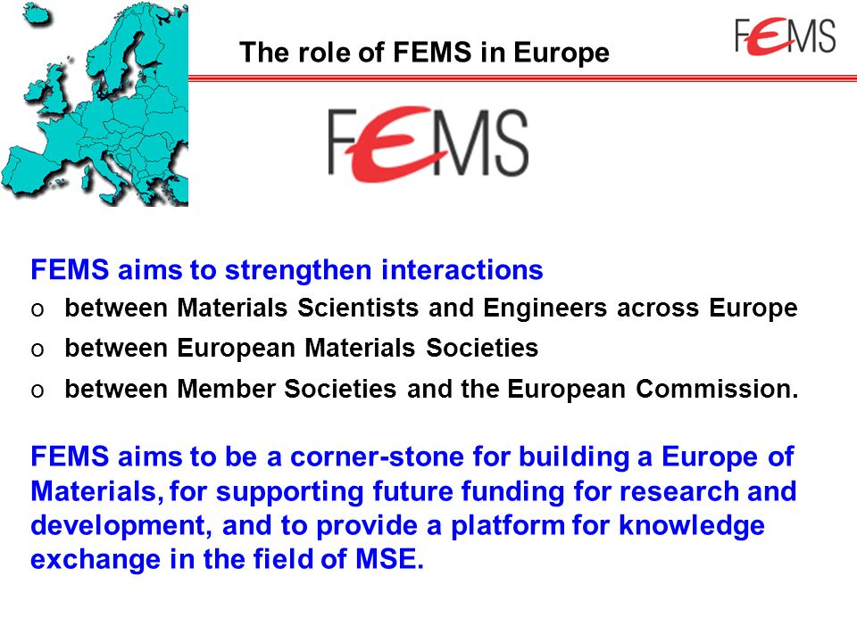 FEMS aims to strengthen interactions obetween Materials Scientists and Engineers across Europe obetween European Materials Societies obetween Member S