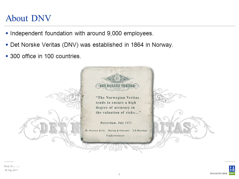 Study Overview 06 May 2011 2 About DNV Independent foundation with around 9,000 employees. Det Norske Veritas (DNV) was established in 1864 in Norway.