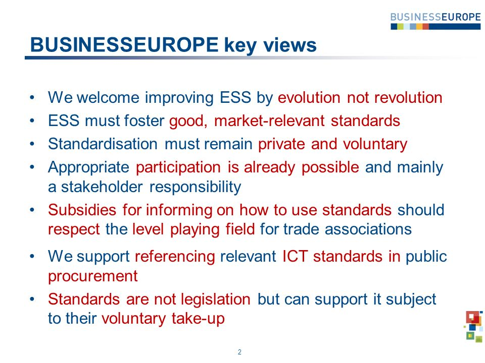 BUSINESSEUROPE key views We welcome improving ESS by evolution not revolution ESS must foster good, market-relevant standards Standardisation must remain private and voluntary Appropriate participation is already possible and mainly a stakeholder responsibility Subsidies for informing on how to use standards should respect the level playing field for trade associations We support referencing relevant ICT standards in public procurement Standards are not legislation but can support it subject to their voluntary take-up 2