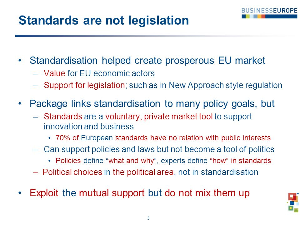 Standards are not legislation Standardisation helped create prosperous EU market – Value for EU economic actors – Support for legislation; such as in New Approach style regulation Package links standardisation to many policy goals, but – Standards are a voluntary, private market tool to support innovation and business 70% of European standards have no relation with public interests – Can support policies and laws but not become a tool of politics Policies define what and why, experts define how in standards –Political choices in the political area, not in standardisation Exploit the mutual support but do not mix them up 3