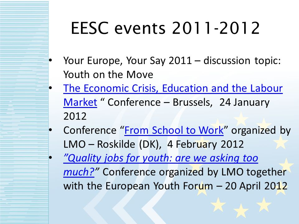Your Europe, Your Say 2011 – discussion topic: Youth on the Move The Economic Crisis, Education and the Labour Market Conference – Brussels, 24 January 2012 The Economic Crisis, Education and the Labour Market Conference From School to Work organized by LMO – Roskilde (DK), 4 February 2012From School to Work Quality jobs for youth: are we asking too much.