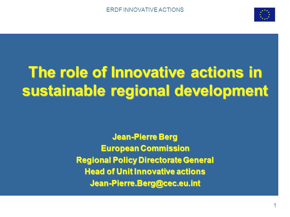 ERDF INNOVATIVE ACTIONS 1 The role of Innovative actions in sustainable regional development Jean-Pierre Berg European Commission Regional Policy Directorate General Head of Unit Innovative actions Jean-Pierre.Berg@cec.eu.int
