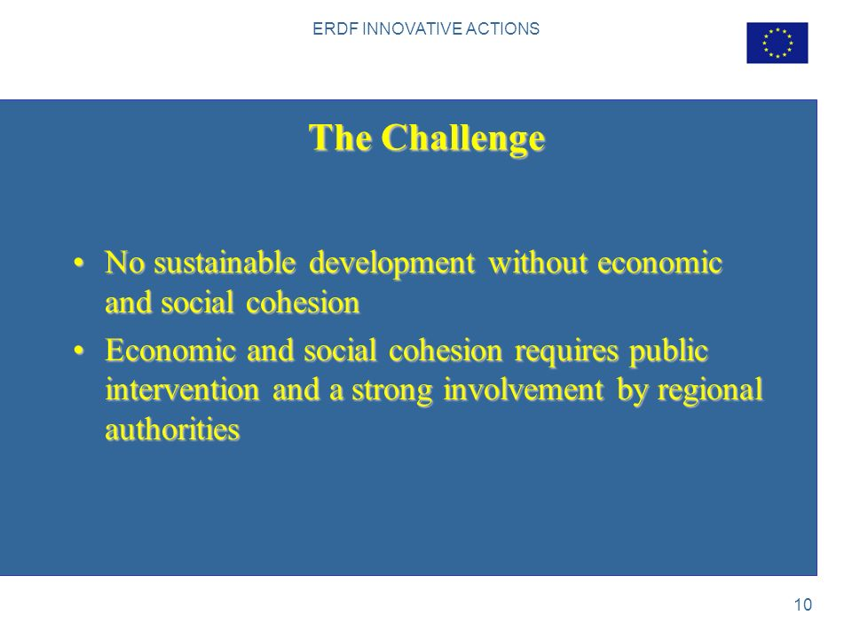 ERDF INNOVATIVE ACTIONS 10 The Challenge No sustainable development without economic and social cohesionNo sustainable development without economic and social cohesion Economic and social cohesion requires public intervention and a strong involvement by regional authoritiesEconomic and social cohesion requires public intervention and a strong involvement by regional authorities