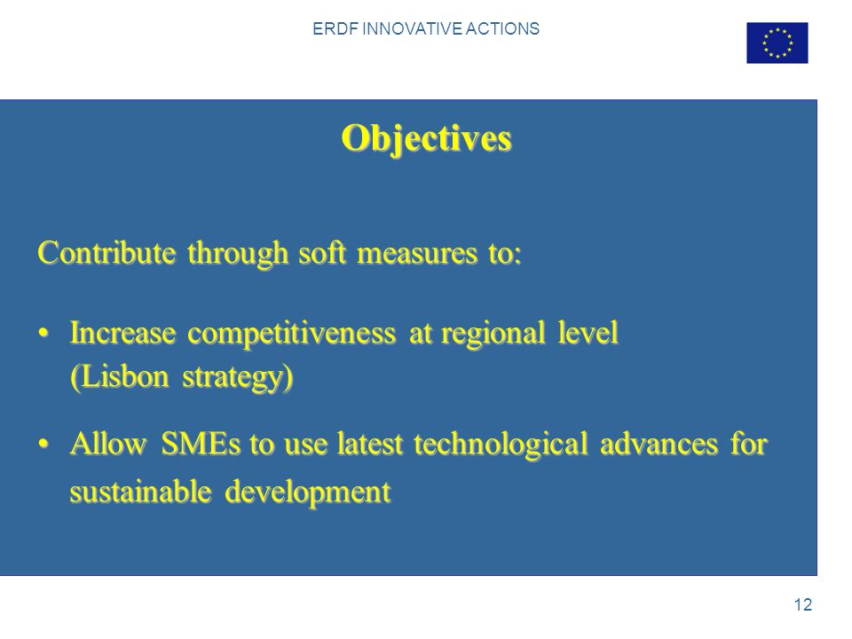 ERDF INNOVATIVE ACTIONS 12 Objectives Contribute through soft measures to: Increase competitiveness at regional levelIncrease competitiveness at regional level (Lisbon strategy) (Lisbon strategy) Allow SMEs to use latest technological advances for sustainable developmentAllow SMEs to use latest technological advances for sustainable development
