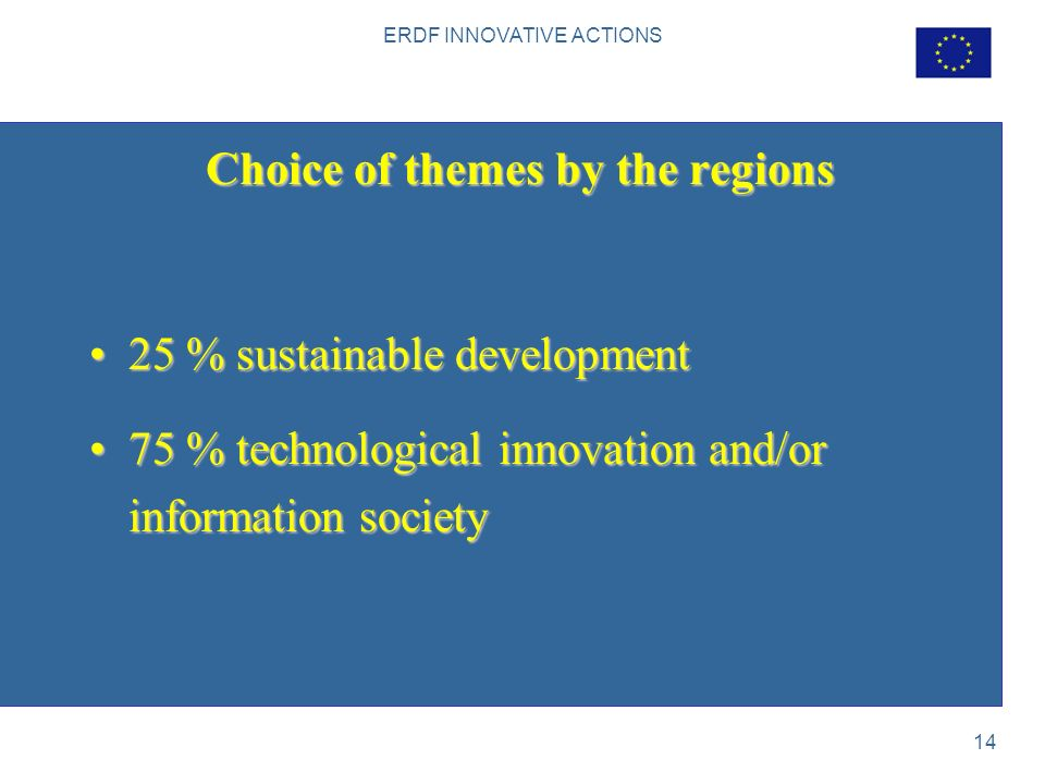 ERDF INNOVATIVE ACTIONS 14 Choice of themes by the regions 25 % sustainable development25 % sustainable development 75 % technological innovation and/or information society75 % technological innovation and/or information society