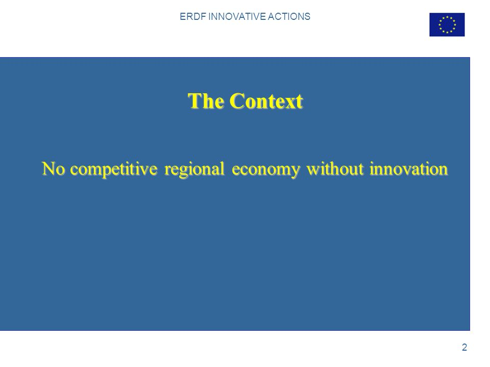 ERDF INNOVATIVE ACTIONS 2 The Context No competitive regional economy without innovation