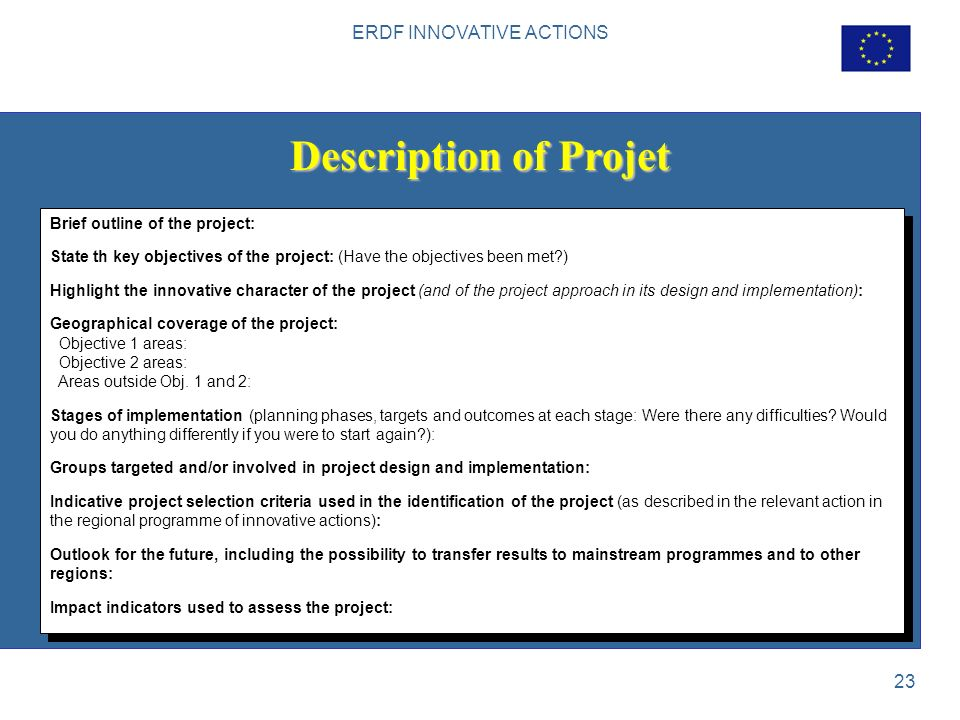 ERDF INNOVATIVE ACTIONS 23 Description of Projet Brief outline of the project: State th key objectives of the project: (Have the objectives been met ) Highlight the innovative character of the project (and of the project approach in its design and implementation): Geographical coverage of the project: Objective 1 areas: Objective 2 areas: Areas outside Obj.