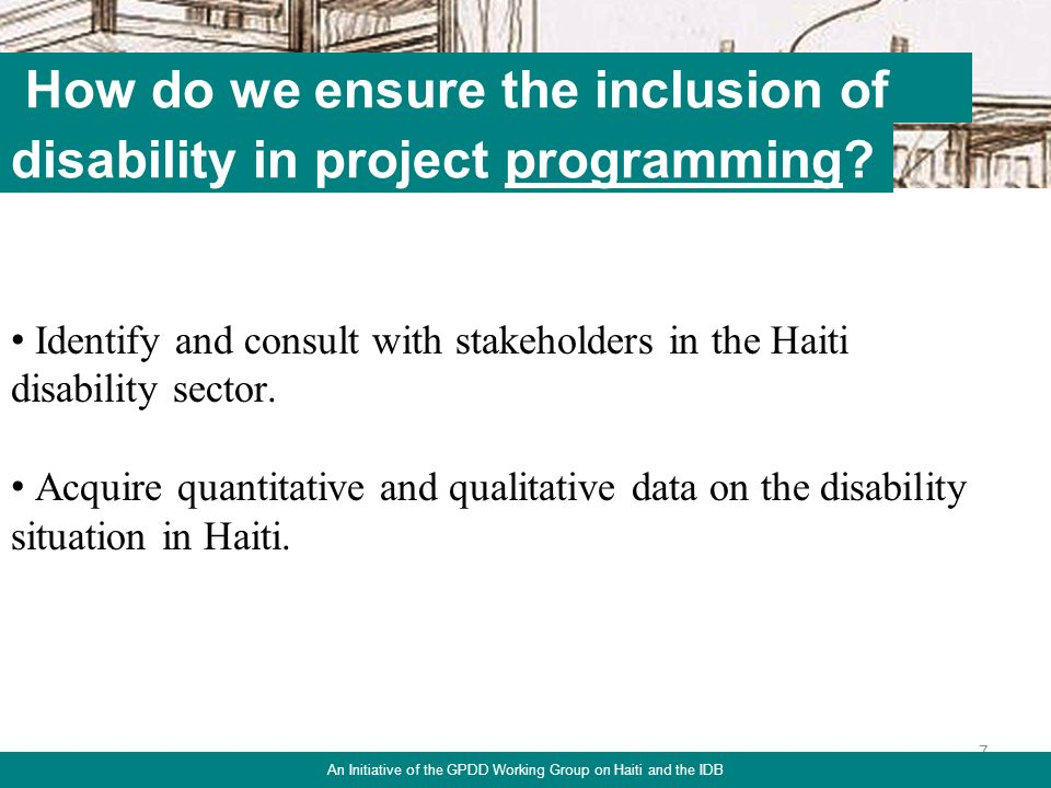 7 How do we ensure the inclusion of Identify and consult with stakeholders in the Haiti disability sector.