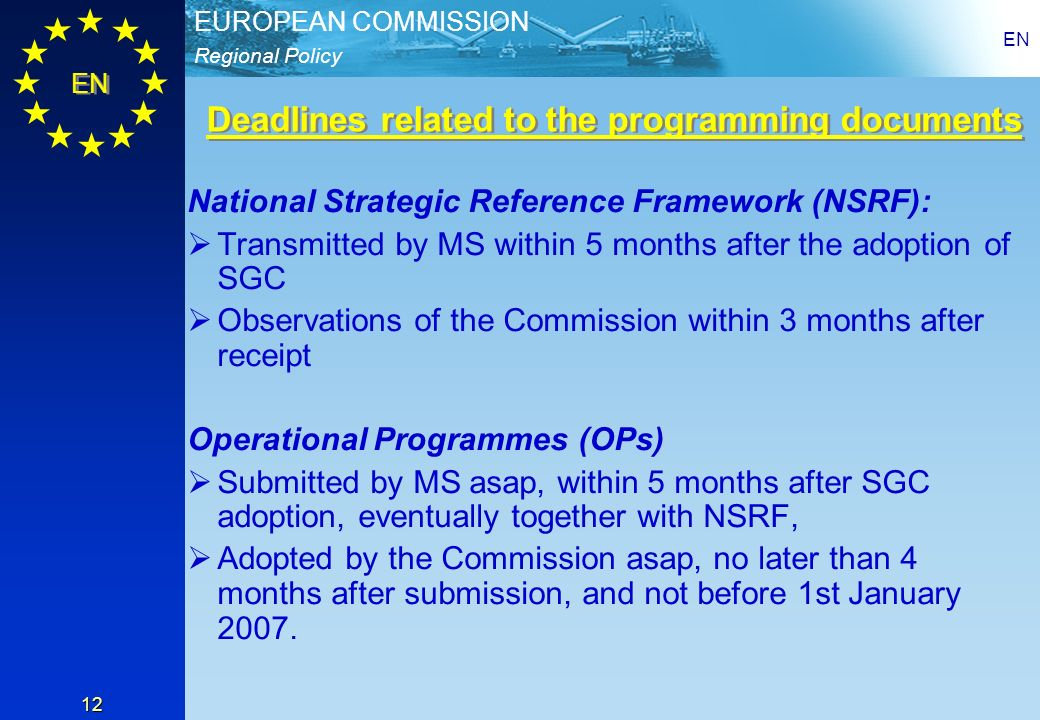 Regional Policy EUROPEAN COMMISSION EN 12 National Strategic Reference Framework (NSRF): Transmitted by MS within 5 months after the adoption of SGC Observations of the Commission within 3 months after receipt Operational Programmes (OPs) Submitted by MS asap, within 5 months after SGC adoption, eventually together with NSRF, Adopted by the Commission asap, no later than 4 months after submission, and not before 1st January 2007.