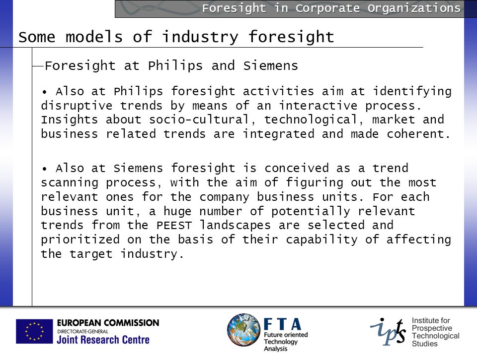 Foresight in Corporate Organizations Some models of industry foresight Foresight at Philips and Siemens Also at Philips foresight activities aim at id
