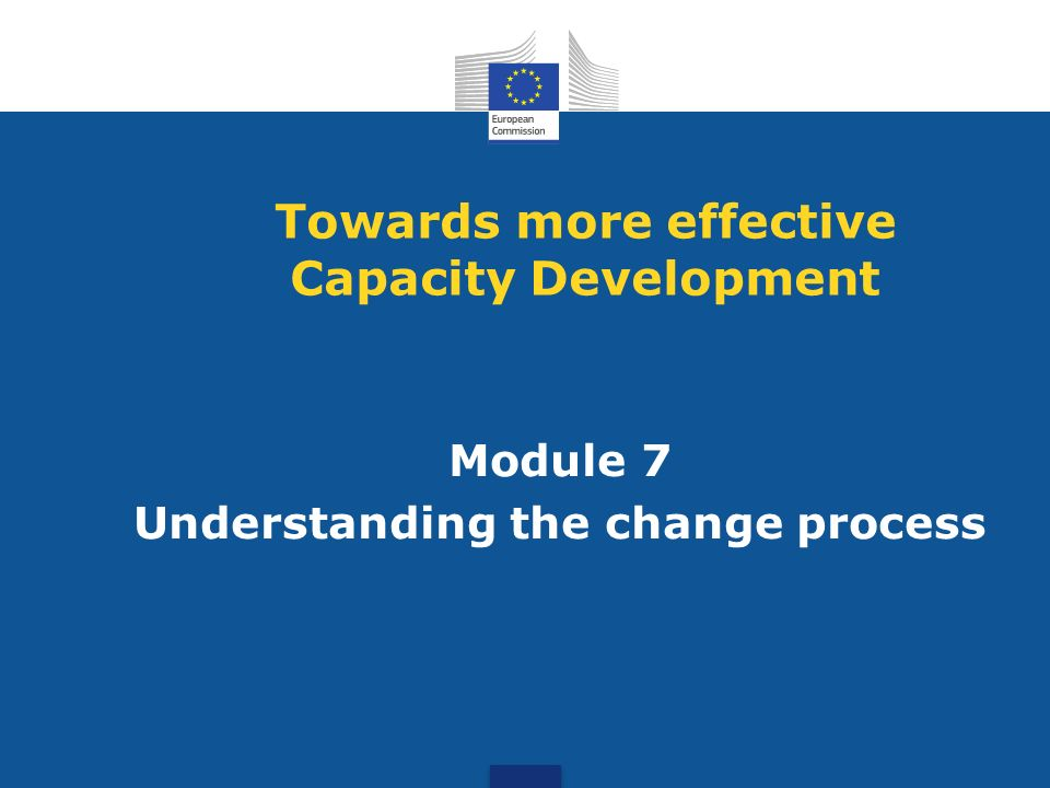 Module 7 Understanding the change process Towards more effective Capacity Development