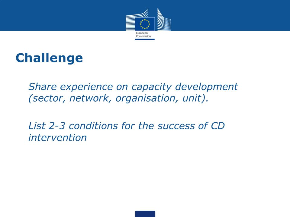 Challenge Share experience on capacity development (sector, network, organisation, unit). List 2-3 conditions for the success of CD intervention