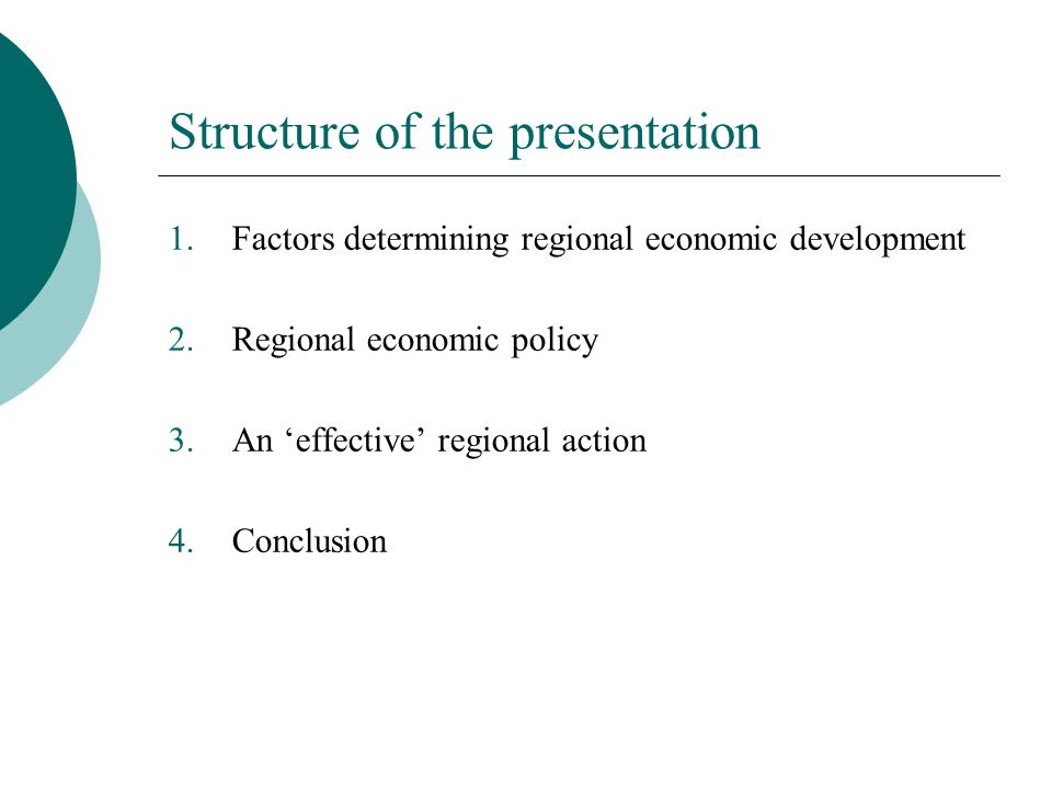 Structure of the presentation 1.Factors determining regional economic development 2.Regional economic policy 3.An effective regional action 4.Conclusion