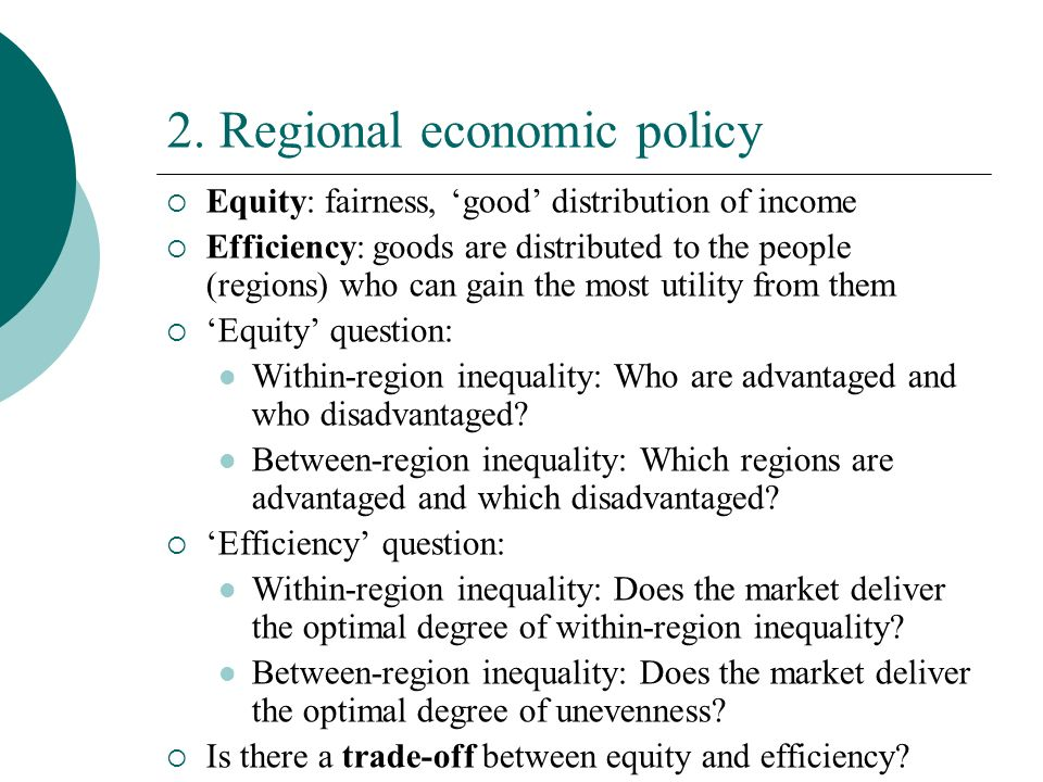 2. Regional economic policy Equity: fairness, good distribution of income Efficiency: goods are distributed to the people (regions) who can gain the m