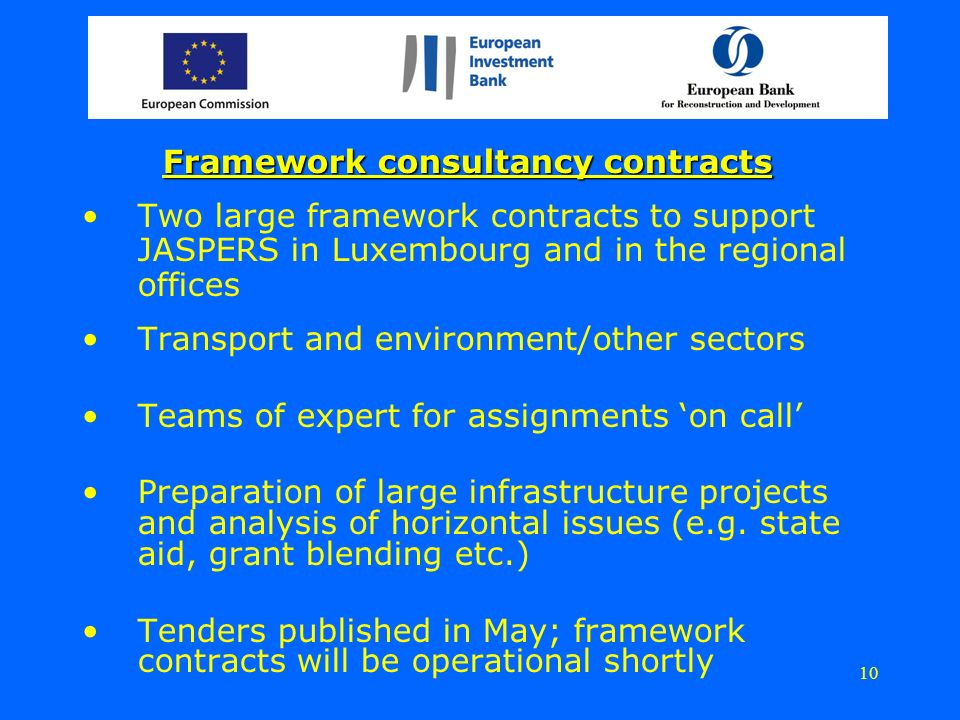 Framework consultancy contracts Two large framework contracts to support JASPERS in Luxembourg and in the regional offices Transport and environment/other sectors Teams of expert for assignments on call Preparation of large infrastructure projects and analysis of horizontal issues (e.g.