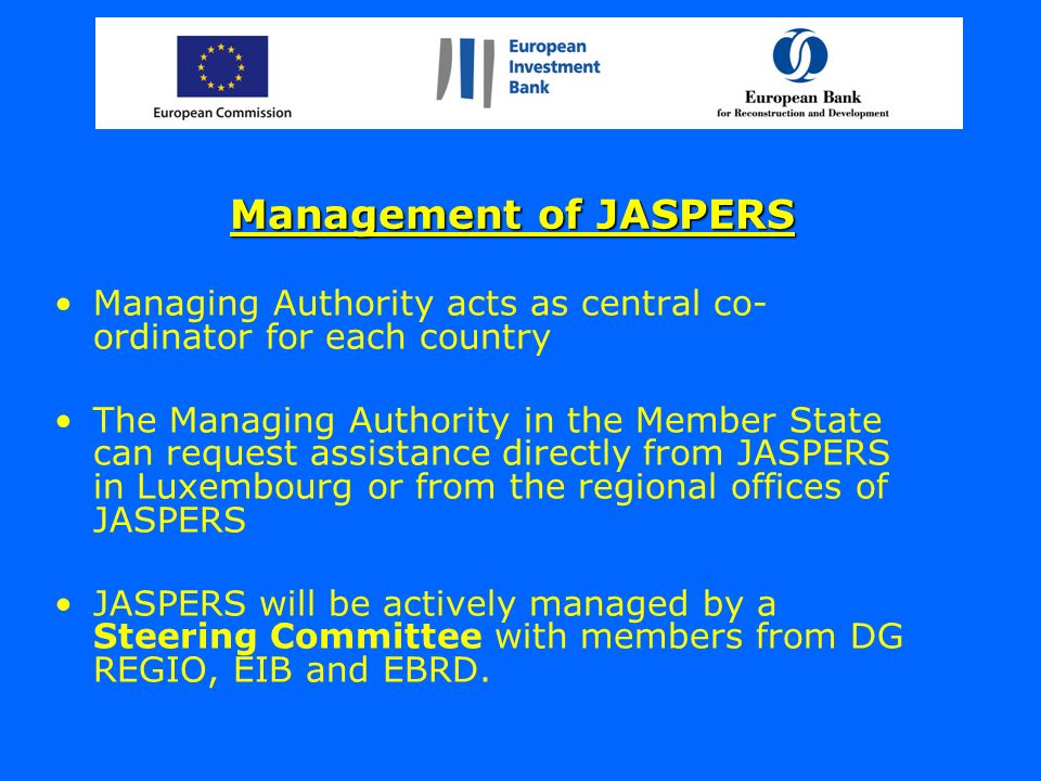 Management of JASPERS Managing Authority acts as central co- ordinator for each country The Managing Authority in the Member State can request assistance directly from JASPERS in Luxembourg or from the regional offices of JASPERS JASPERS will be actively managed by a Steering Committee with members from DG REGIO, EIB and EBRD.