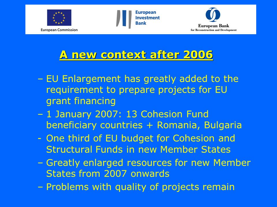 A new context after 2006 –EU Enlargement has greatly added to the requirement to prepare projects for EU grant financing –1 January 2007: 13 Cohesion Fund beneficiary countries + Romania, Bulgaria -One third of EU budget for Cohesion and Structural Funds in new Member States –Greatly enlarged resources for new Member States from 2007 onwards –Problems with quality of projects remain