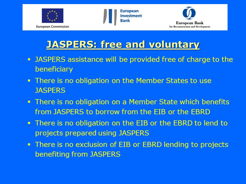 JASPERS: free and voluntary JASPERS assistance will be provided free of charge to the beneficiary There is no obligation on the Member States to use JASPERS There is no obligation on a Member State which benefits from JASPERS to borrow from the EIB or the EBRD There is no obligation on the EIB or the EBRD to lend to projects prepared using JASPERS There is no exclusion of EIB or EBRD lending to projects benefiting from JASPERS