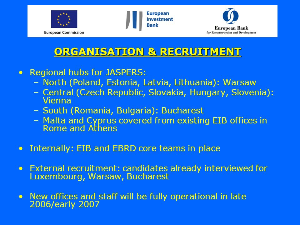 ORGANISATION & RECRUITMENT Regional hubs for JASPERS: –North (Poland, Estonia, Latvia, Lithuania): Warsaw –Central (Czech Republic, Slovakia, Hungary, Slovenia): Vienna –South (Romania, Bulgaria): Bucharest –Malta and Cyprus covered from existing EIB offices in Rome and Athens Internally: EIB and EBRD core teams in place External recruitment: candidates already interviewed for Luxembourg, Warsaw, Bucharest New offices and staff will be fully operational in late 2006/early 2007