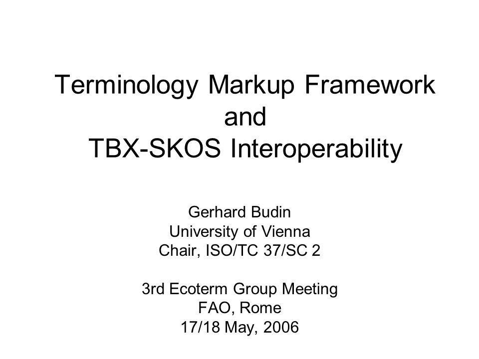 Terminology Markup Framework and TBX-SKOS Interoperability Gerhard Budin University of Vienna Chair, ISO/TC 37/SC 2 3rd Ecoterm Group Meeting FAO, Rom