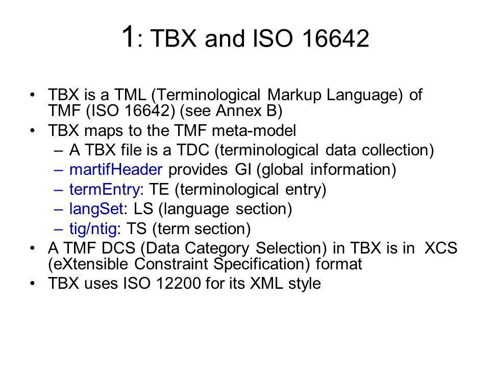 1 : TBX and ISO 16642 TBX is a TML (Terminological Markup Language) of TMF (ISO 16642) (see Annex B) TBX maps to the TMF meta-model –A TBX file is a T