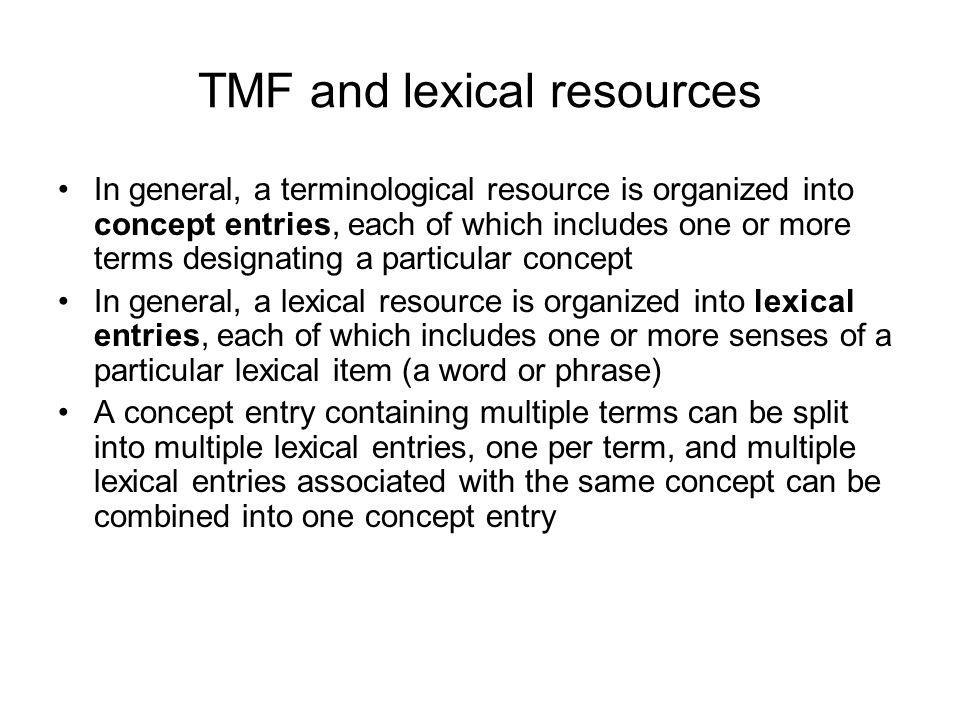 TMF and lexical resources In general, a terminological resource is organized into concept entries, each of which includes one or more terms designatin