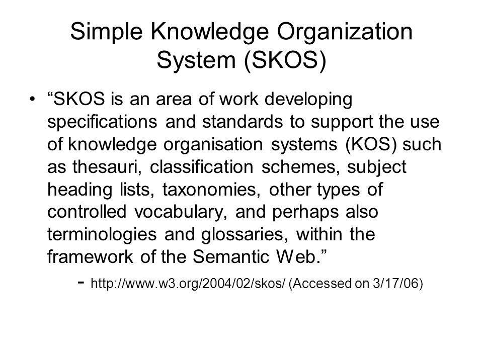 Simple Knowledge Organization System (SKOS) SKOS is an area of work developing specifications and standards to support the use of knowledge organisati