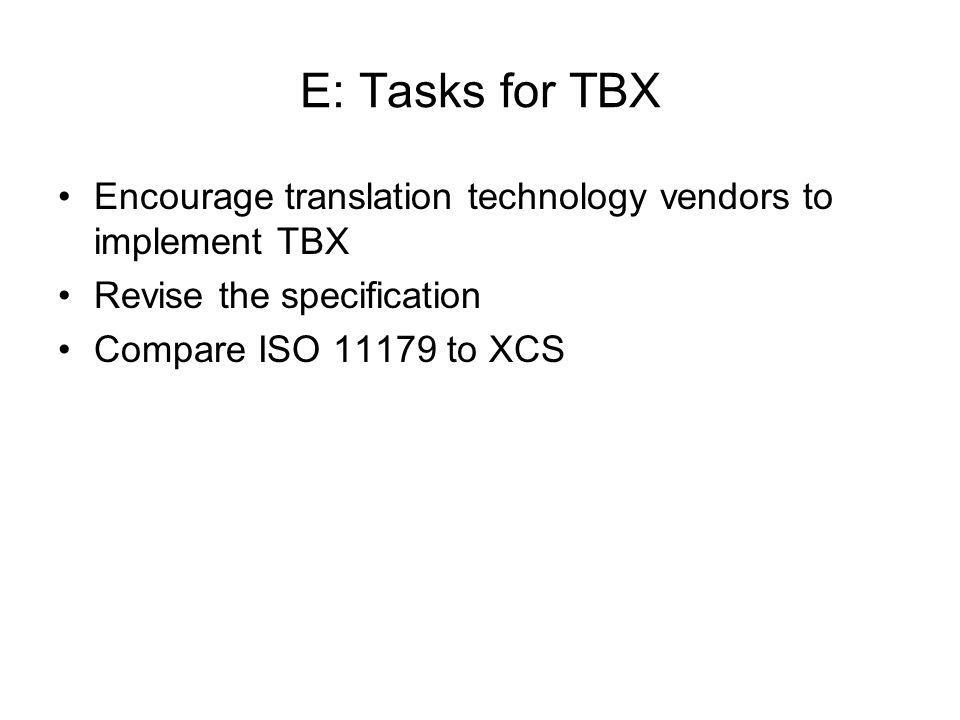 E: Tasks for TBX Encourage translation technology vendors to implement TBX Revise the specification Compare ISO 11179 to XCS
