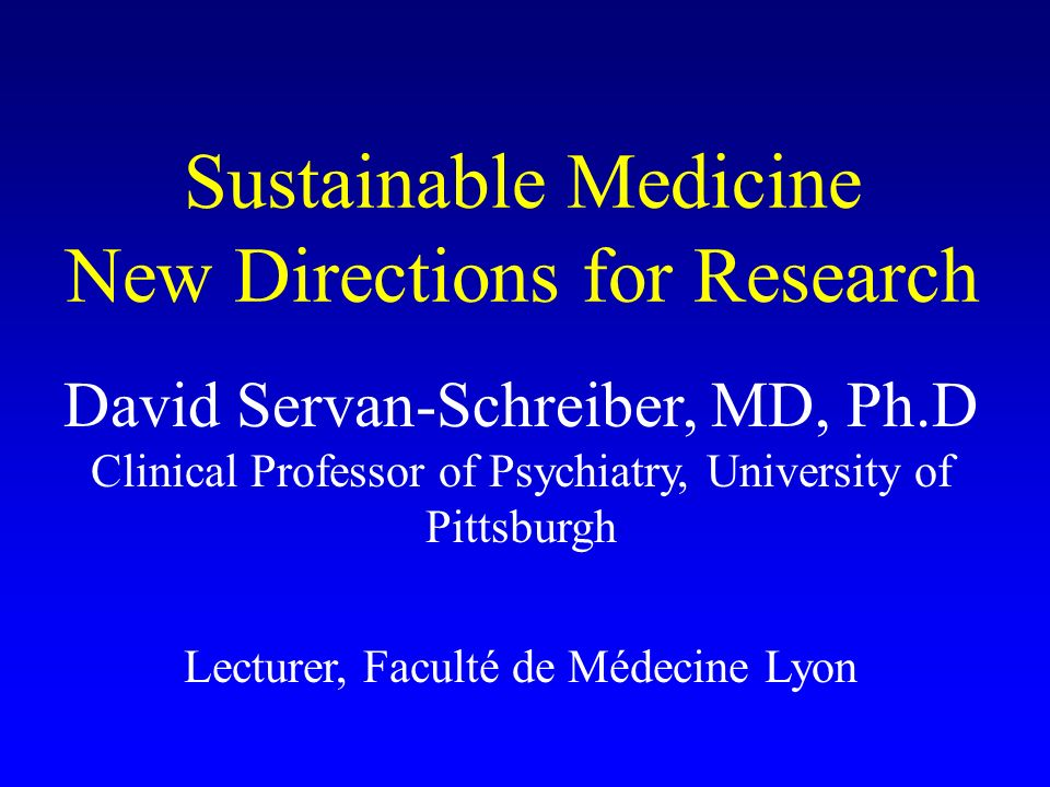 Sustainable Medicine New Directions for Research David Servan-Schreiber, MD, Ph.D Clinical Professor of Psychiatry, University of Pittsburgh Lecturer,
