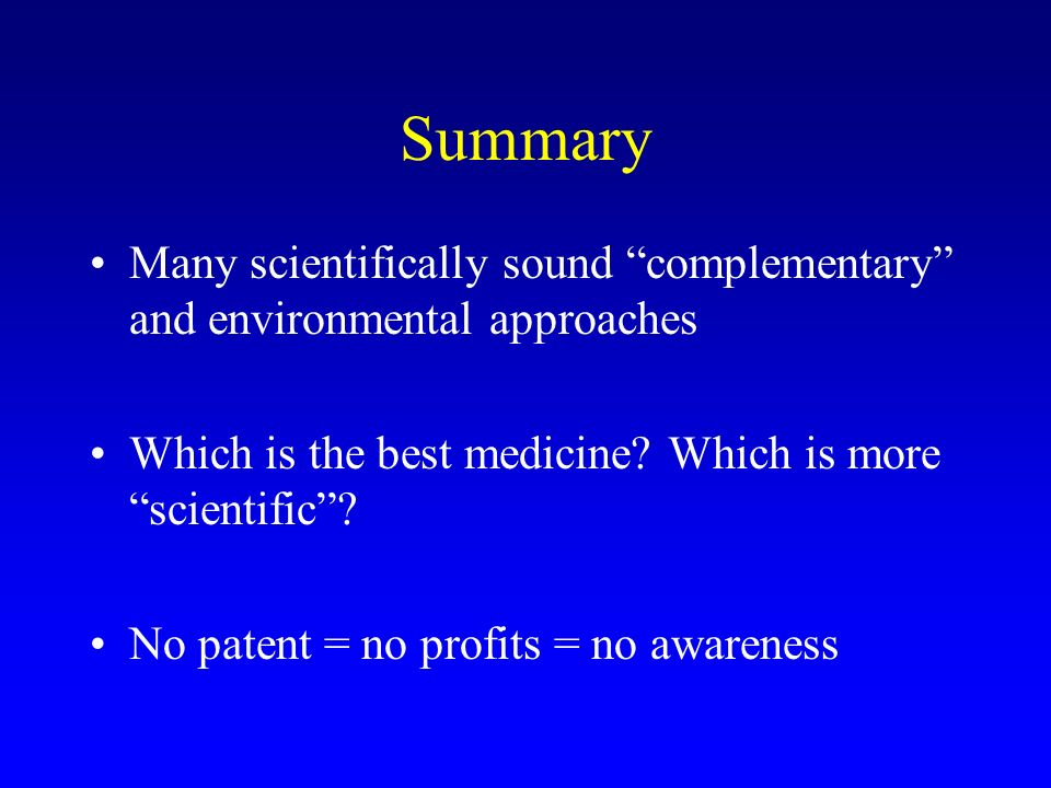 Summary Many scientifically sound complementary and environmental approaches Which is the best medicine? Which is more scientific? No patent = no prof