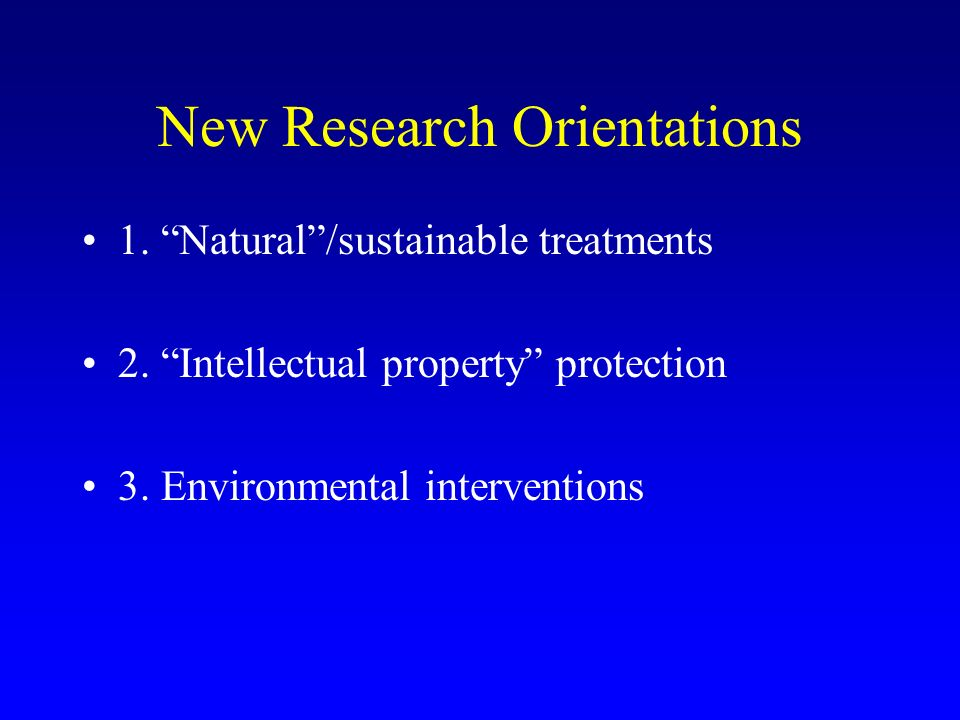 New Research Orientations 1. Natural/sustainable treatments 2. Intellectual property protection 3. Environmental interventions