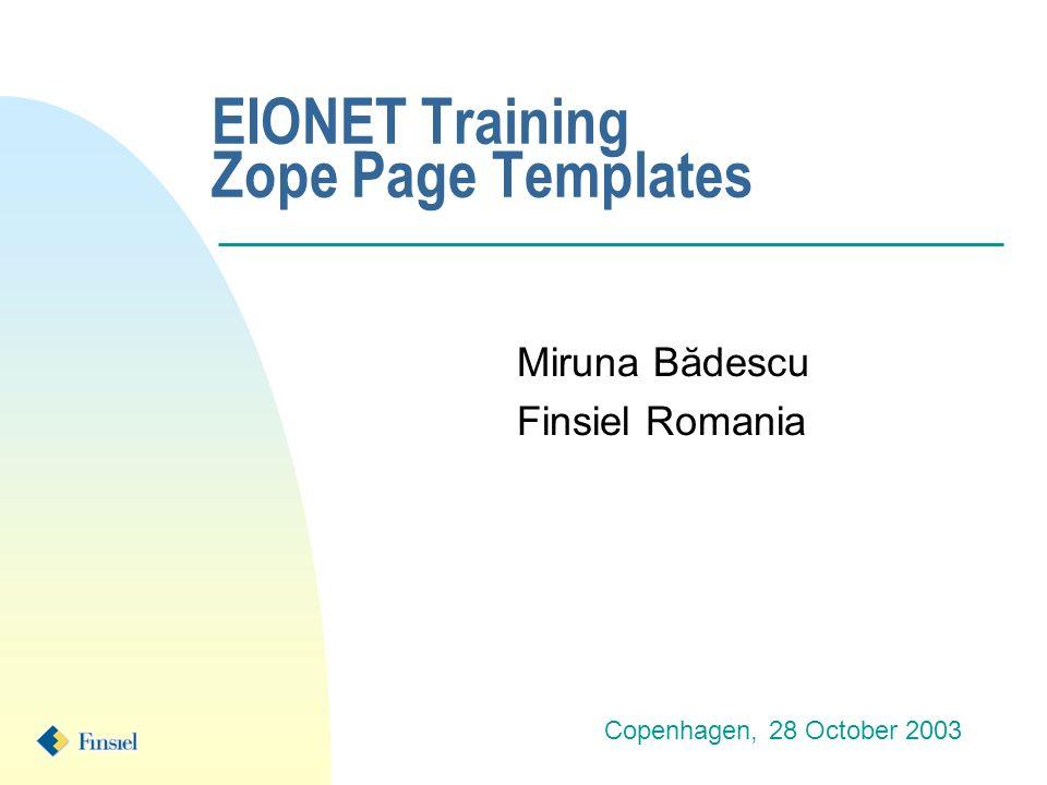 EIONET Training Zope Page Templates Miruna Bădescu Finsiel Romania Copenhagen, 28 October 2003