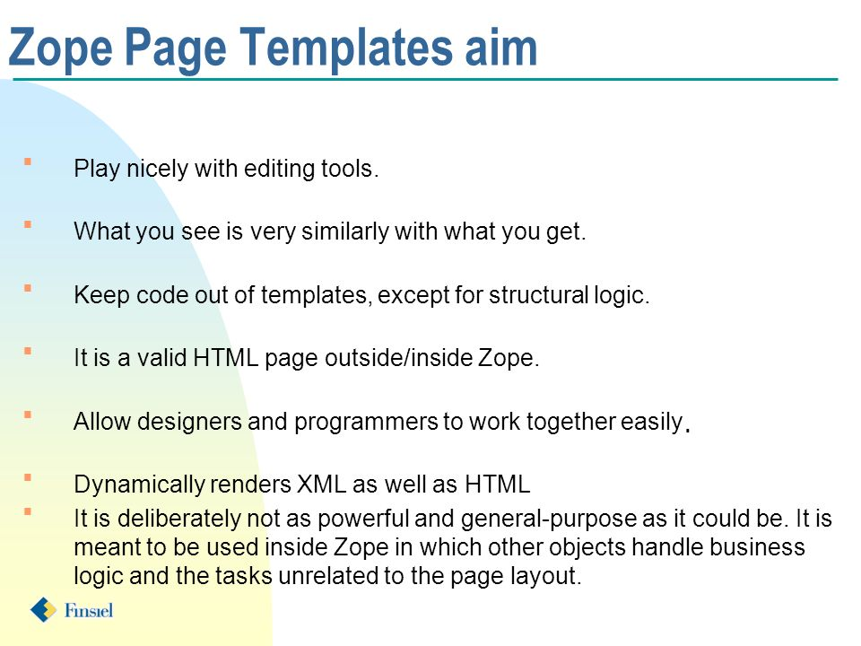 Zope Page Templates aim n Play nicely with editing tools. n What you see is very similarly with what you get. n Keep code out of templates, except for