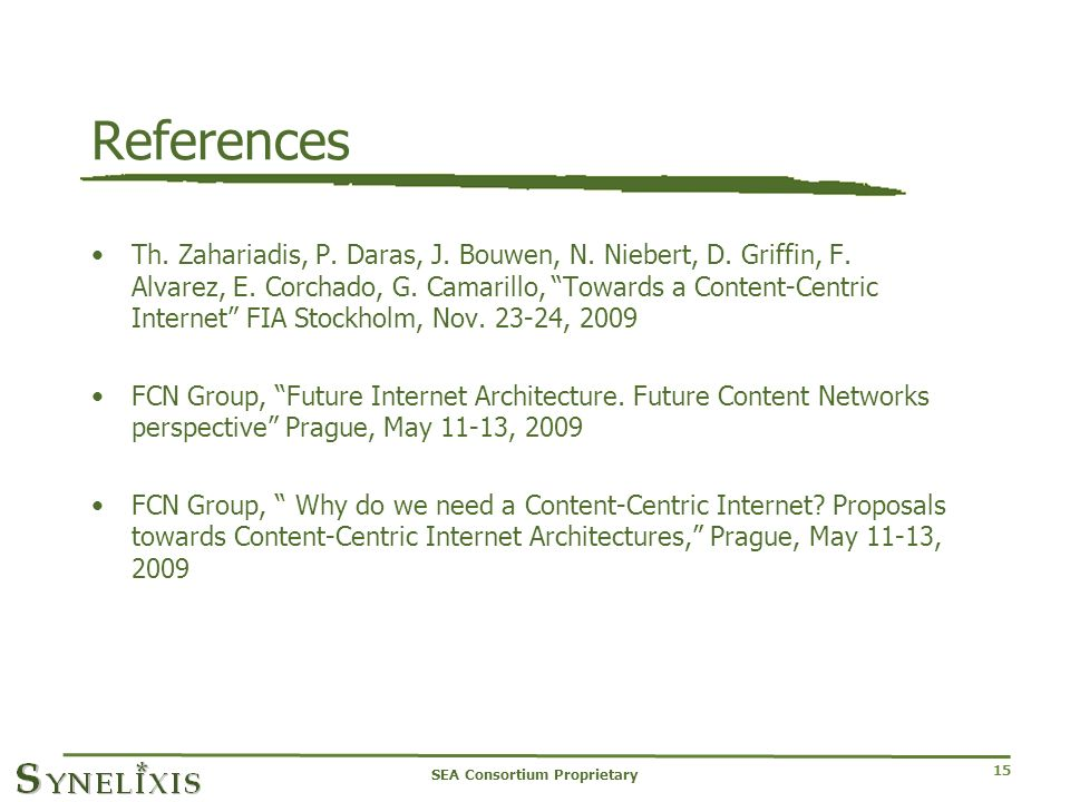 15 References Th. Zahariadis, P. Daras, J. Bouwen, N. Niebert, D. Griffin, F. Alvarez, E. Corchado, G. Camarillo, Towards a Content-Centric Internet F
