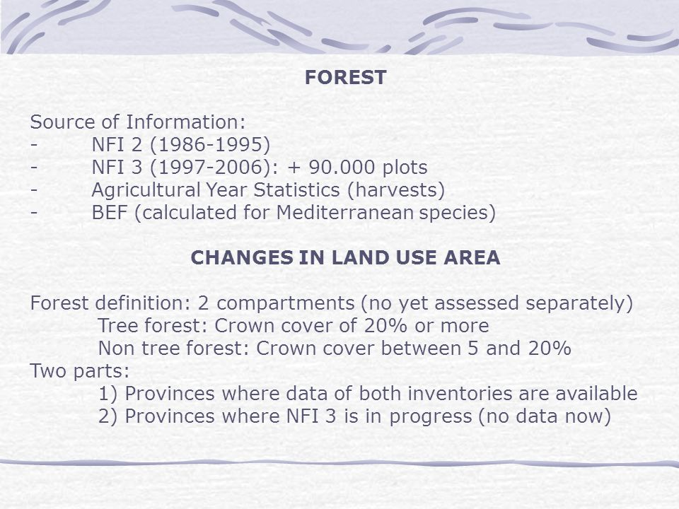 FOREST Source of Information: - NFI 2 (1986-1995) - NFI 3 (1997-2006): + 90.000 plots - Agricultural Year Statistics (harvests) - BEF (calculated for Mediterranean species) CHANGES IN LAND USE AREA Forest definition: 2 compartments (no yet assessed separately) Tree forest: Crown cover of 20% or more Non tree forest: Crown cover between 5 and 20% Two parts: 1) Provinces where data of both inventories are available 2) Provinces where NFI 3 is in progress (no data now)