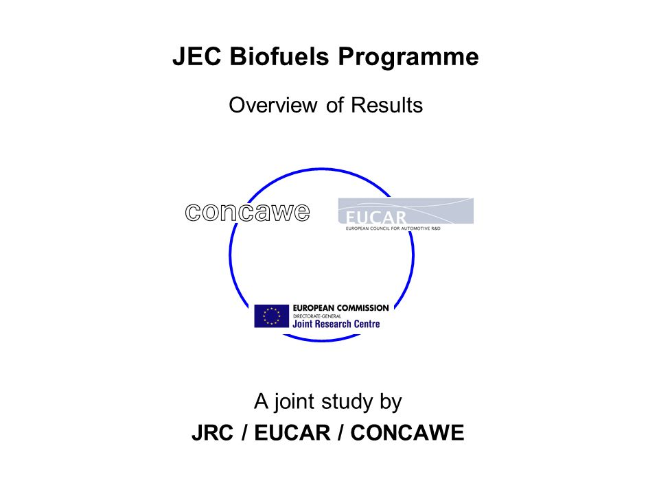 JEC Biofuels Programme Overview of Results A joint study by JRC / EUCAR / CONCAWE