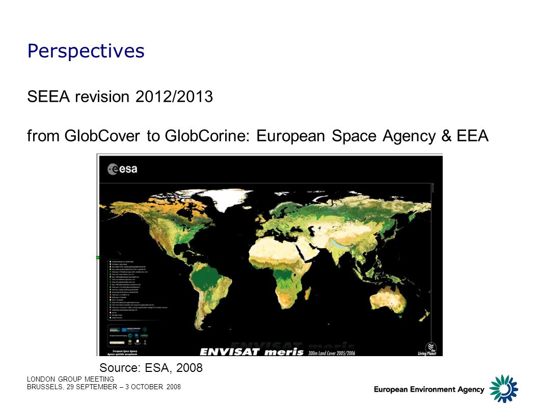 LONDON GROUP MEETING BRUSSELS, 29 SEPTEMBER – 3 OCTOBER 2008 Perspectives SEEA revision 2012/2013 from GlobCover to GlobCorine: European Space Agency & EEA Source: ESA, 2008
