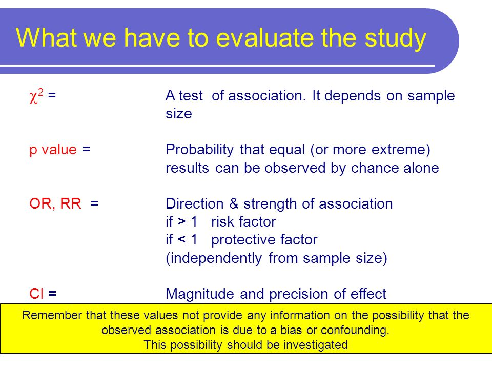 2 = A test of association. It depends on sample size p value = Probability that equal (or more extreme) results can be observed by chance alone OR, RR
