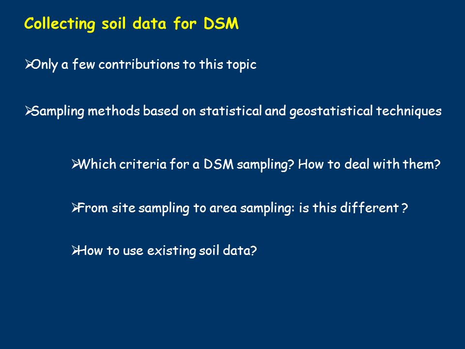 Collecting soil data for DSM Only a few contributions to this topic Sampling methods based on statistical and geostatistical techniques Which criteria