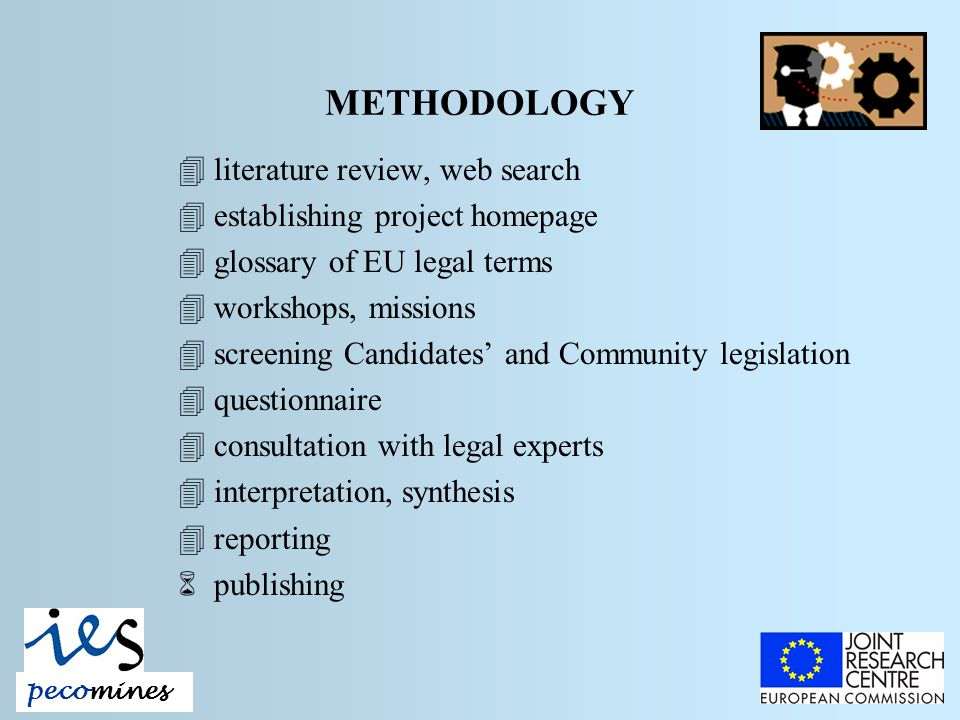 METHODOLOGY 4literature review, web search 4establishing project homepage 4glossary of EU legal terms 4workshops, missions 4screening Candidates and Community legislation 4questionnaire 4consultation with legal experts 4interpretation, synthesis 4reporting 6publishing pecomines