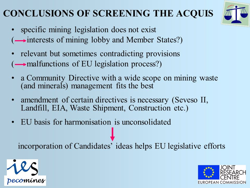 CONCLUSIONS OF SCREENING THE ACQUIS specific mining legislation does not exist ( interests of mining lobby and Member States ) relevant but sometimes contradicting provisions ( malfunctions of EU legislation process ) a Community Directive with a wide scope on mining waste (and minerals) management fits the best amendment of certain directives is necessary (Seveso II, Landfill, EIA, Waste Shipment, Construction etc.) EU basis for harmonisation is unconsolidated incorporation of Candidates ideas helps EU legislative efforts pecomines
