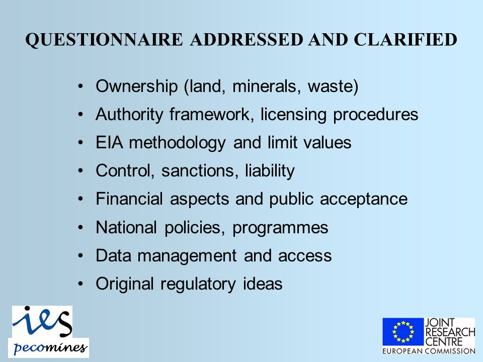 QUESTIONNAIRE ADDRESSED AND CLARIFIED Ownership (land, minerals, waste) Authority framework, licensing procedures EIA methodology and limit values Control, sanctions, liability Financial aspects and public acceptance National policies, programmes Data management and access Original regulatory ideas pecomines