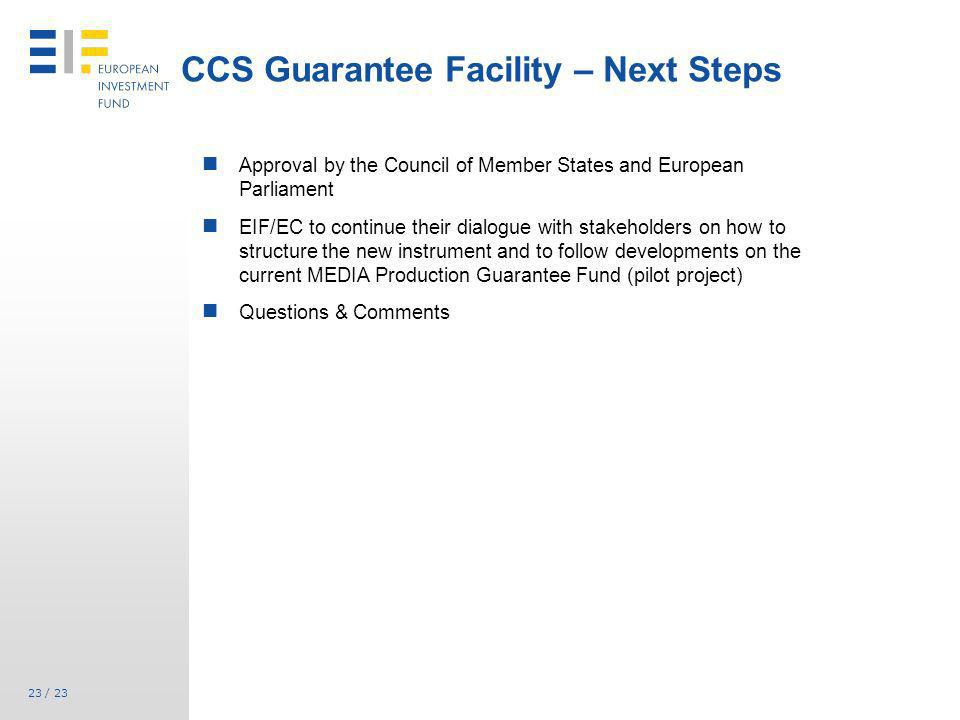23 / 23 CCS Guarantee Facility – Next Steps Approval by the Council of Member States and European Parliament EIF/EC to continue their dialogue with st