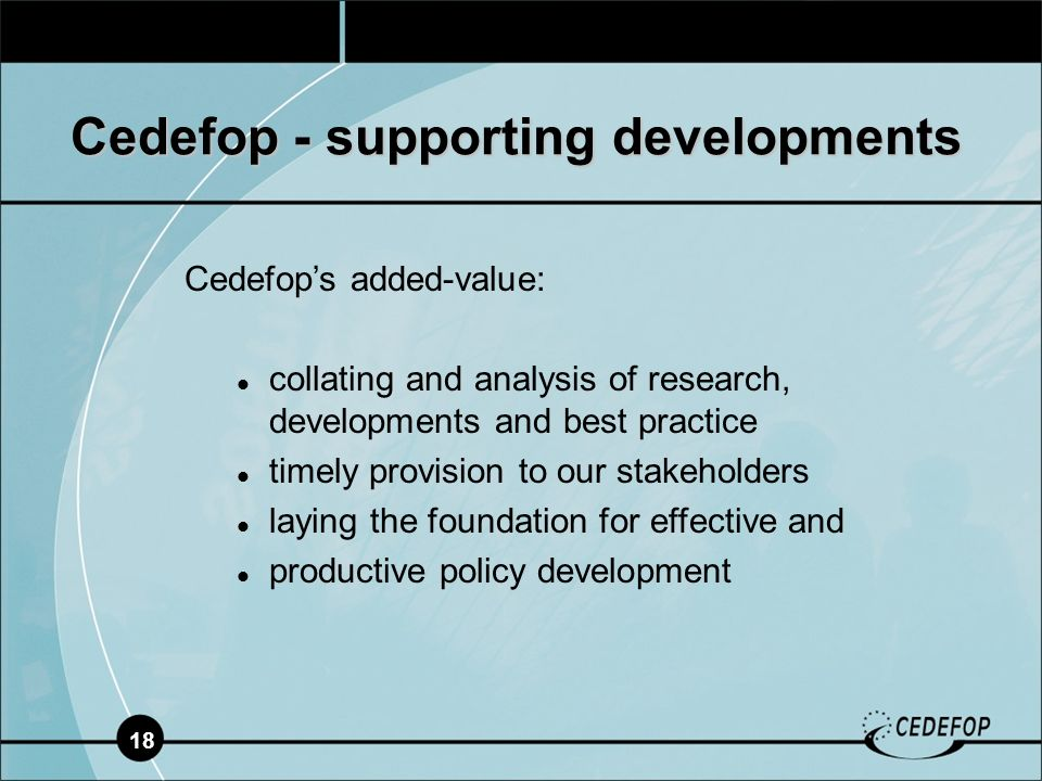 18 Cedefop - supporting developments Cedefops added-value: collating and analysis of research, developments and best practice timely provision to our