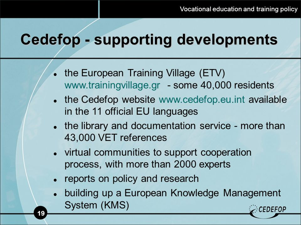 19 Cedefop - supporting developments the European Training Village (ETV) www.trainingvillage.gr - some 40,000 residents the Cedefop website www.cedefop.eu.int available in the 11 official EU languages the library and documentation service - more than 43,000 VET references virtual communities to support cooperation process, with more than 2000 experts reports on policy and research building up a European Knowledge Management System (KMS) Vocational education and training policy
