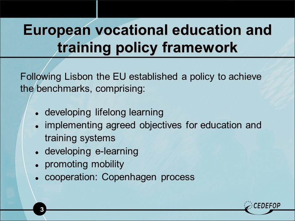 3 European vocational education and training policy framework Following Lisbon the EU established a policy to achieve the benchmarks, comprising: developing lifelong learning implementing agreed objectives for education and training systems developing e-learning promoting mobility cooperation: Copenhagen process