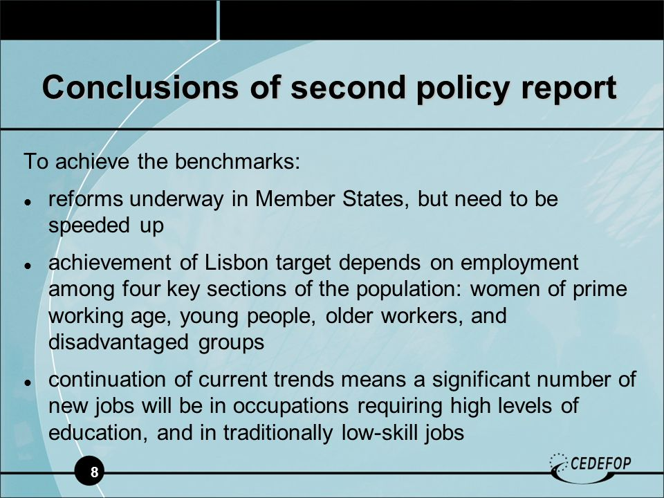 8 To achieve the benchmarks: reforms underway in Member States, but need to be speeded up achievement of Lisbon target depends on employment among four key sections of the population: women of prime working age, young people, older workers, and disadvantaged groups continuation of current trends means a significant number of new jobs will be in occupations requiring high levels of education, and in traditionally low-skill jobs Conclusions of second policy report