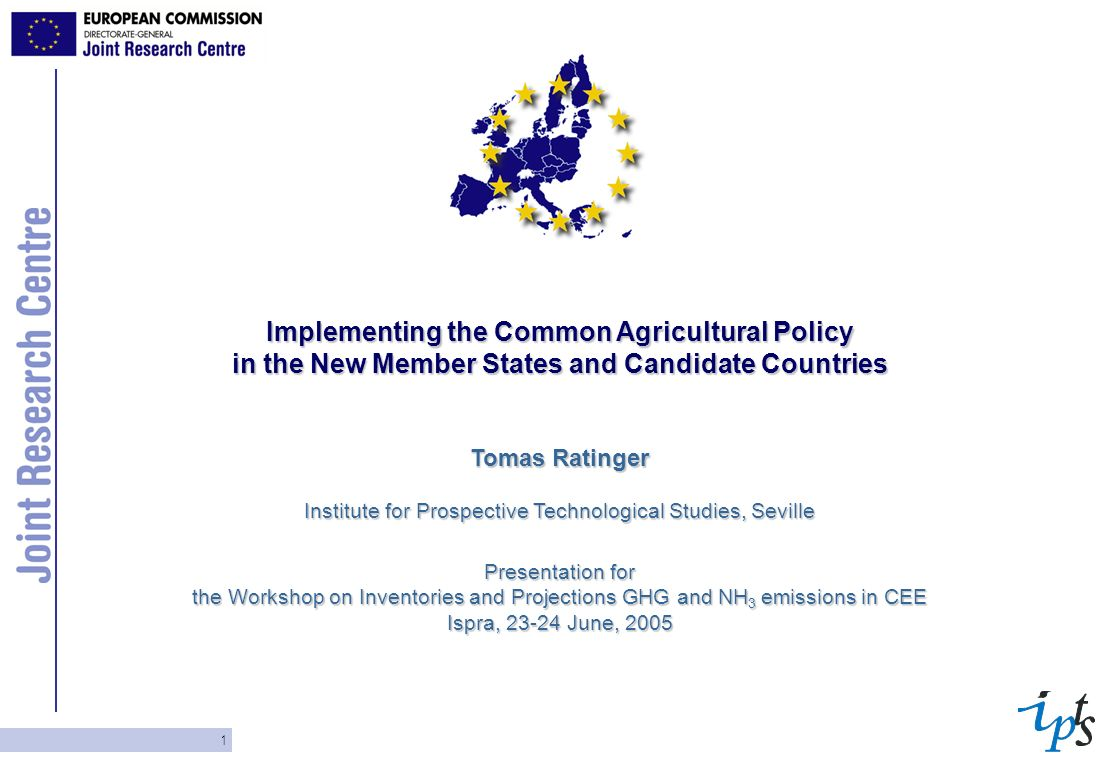 1 Implementing the Common Agricultural Policy in the New Member States and Candidate Countries Tomas Ratinger Institute for Prospective Technological Studies, Seville Presentation for the Workshop on Inventories and Projections GHG and NH 3 emissions in CEE Ispra, June, 2005
