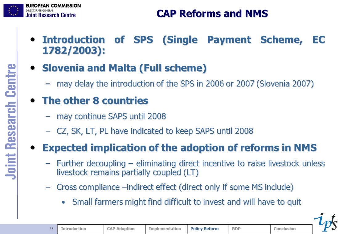 11 CAP Reforms and NMS Introduction of SPS (Single Payment Scheme, EC 1782/2003): Introduction of SPS (Single Payment Scheme, EC 1782/2003): Slovenia and Malta (Full scheme) Slovenia and Malta (Full scheme) –may delay the introduction of the SPS in 2006 or 2007 (Slovenia 2007) The other 8 countries The other 8 countries –may continue SAPS until 2008 –CZ, SK, LT, PL have indicated to keep SAPS until 2008 Expected implication of the adoption of reforms in NMS Expected implication of the adoption of reforms in NMS –Further decoupling – eliminating direct incentive to raise livestock unless livestock remains partially coupled (LT) –Cross compliance –indirect effect (direct only if some MS include) Small farmers might find difficult to invest and will have to quitSmall farmers might find difficult to invest and will have to quit Introduction CAP Adoption Implementation Policy Reform RDPConclusion