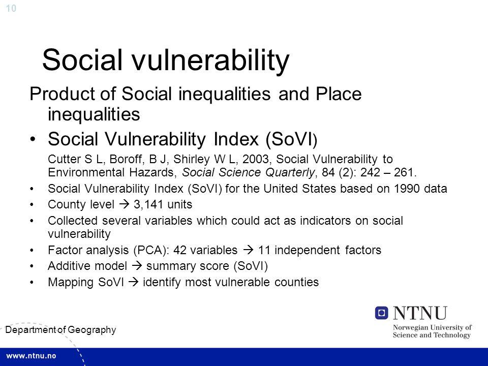 10 Department of Geography Social vulnerability Product of Social inequalities and Place inequalities Social Vulnerability Index (SoVI ) Cutter S L, Boroff, B J, Shirley W L, 2003, Social Vulnerability to Environmental Hazards, Social Science Quarterly, 84 (2): 242 – 261.